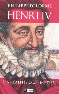 Henri IV : les réalités d'un mythe