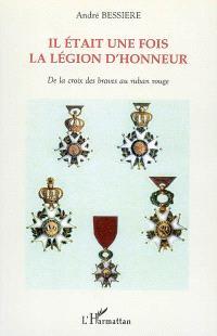 Il était une fois la Légion d'honneur : de la croix des braves au ruban rouge