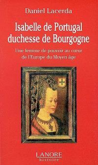 Isabelle de Portugal, duchesse de Bourgogne (1397-1471) : une femme de pouvoir au coeur de l'Europe du Moyen Age