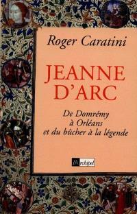 Jeanne d'Arc : de Domrémy à Orléans et du bûcher à la légende