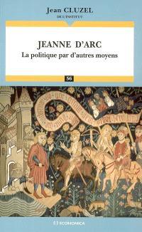 Jeanne d'Arc : la politique par d'autres moyens : essai
