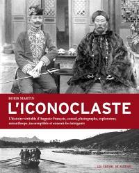 L'iconoclaste : l'histoire véritable d'Auguste François, consul, photographe, explorateur, misanthrope, incorruptible et ennemi des intrigants