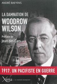 La damnation de Woodrow Wilson : président des Etats-Unis, 1913-1921