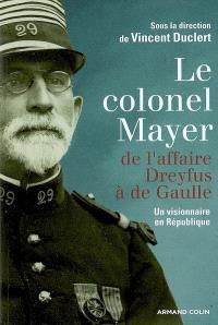 Le colonel Mayer : de l'affaire Dreyfus à de Gaulle : un visionnaire en République