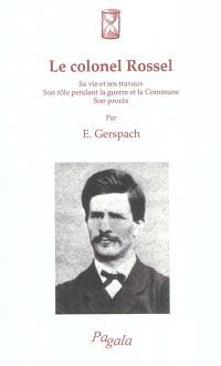 Le colonel Rossel : sa vie et ses travaux, son rôle pendant la guerre et la Commune, son procès