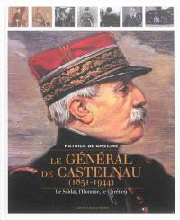 Le général de Castelnau, 1851-1944 : le soldat, l'homme, le chrétien