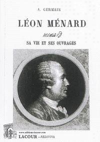 Léon Ménard : sa vie et ses ouvrages : d'après les documents originaux les plus authentiques, manuscrits autographes, papiers de famille, etc.