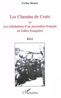 Les chemins de Croix ou Les tribulations d'un journaliste français en Galice franquiste : récit fiction