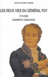 Les deux vies du général Foy : 1775-1825 : guerrier et législateur