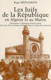 Les juifs de la République en Algérie et au Maroc : chroniques et mémoires d'autres temps, de Oran, place d'Armes à Ribat-el-Fath, le camp de la Victoire