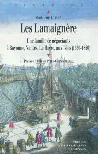 Les Lamaignère : une famille de négociants à Bayonne, Nantes, Le Havre, aux Isles (1650-1850)