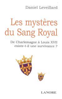Les mystères du sang royal : de Charlemagne à Louis XVII existe-t-il une survivance ?