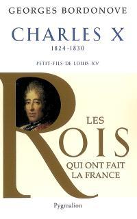 Les rois qui ont fait la France : les Bourbons, Charles X, 1824-1830 : dernier roi de France et de Navarre