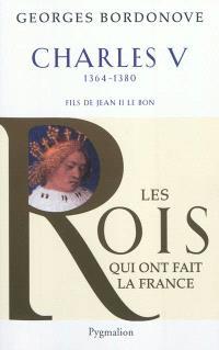 Les rois qui ont fait la France : les Valois, Charles V le Sage, 1364-1380 : fils de Jean II le Bon