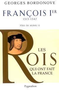 Les rois qui ont fait la France : les Valois. Volume 7, François Ier : le Roi-chevalier, 1515-1547 : père de Henri II
