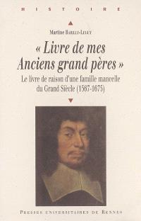 Livre de mes anciens grand pères : le livre de raison d'une famille mancelle du Grand Siècle (1567-1675)