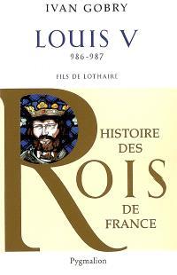 Louis V, 986-987 : fils de Lothaire