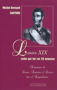 Louis XIX, celui qui fut roi 20 minutes : mémoires de Louis-Antoine d'Artois, duc d'Angoulême