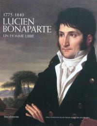 Lucien Bonaparte : un homme libre, 1775-1840 : Exposition, Ajaccio, Palais Fresch-musée des Beaux-Arts, 26 juin-27 septembre 2010