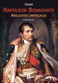 Napoléon Bonaparte : anecdotes impériales
