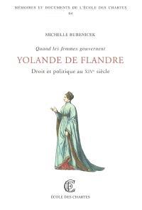 Quand les femmes gouvernent : droit et politique au XIVe siècle : Yolande de Flandre