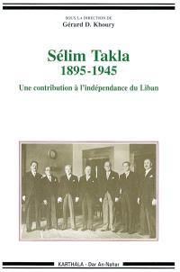 Sélim Takla : 1895-1945 : une contribution à l'indépendance du Liban