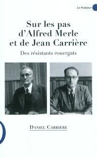 Sur les pas d'Alfred Merle et de Jean Carrière : des résistants rouergats, 1884-1944, 1912-1999