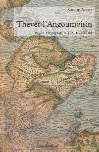 Thevet l'Angoumoisin ou Le voyageur en son cabinet