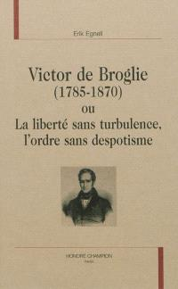 Victor de Broglie (1785-1870) ou La liberté sans turbulence, l'ordre sans despotisme