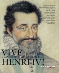 Vive Henri IV ! : l'aventurier, le séducteur, le roi