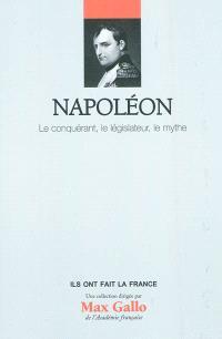 Napoléon, le conquérant, le législateur, le mythe
