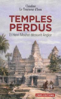 Temples perdus : et Henri Mouhot découvrit Angkor