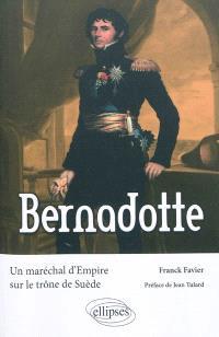 Bernadotte : un maréchal d'Empire sur le trône de Suède