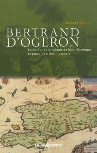 Bertrand d'Ogeron, 1613-1676 : fondateur de la colonie de Saint-Domingue et gouverneur des flibustiers