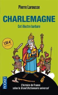 Charlemagne : cet illustre barbare : textes extraits du Grand dictionnaire universel du XIXe siècle