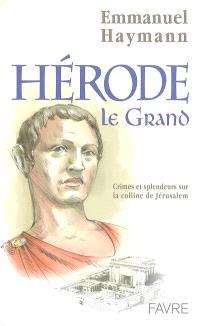Hérode le Grand : crimes et splendeurs sur la colline de Jérusalem