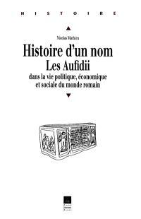 Histoire d'un nom, les Aufidii, dans la vie politique, économique et sociale du monde romain