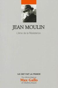 Jean Moulin : l'âme de la Résistance