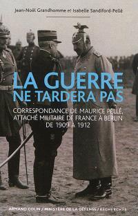 La guerre ne tardera pas : correspondance de Maurice Pellé, attaché militaire de France à Berlin de 1909 à 1912