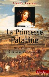 La princesse palatine : une Allemande à la cour de Louis XIV
