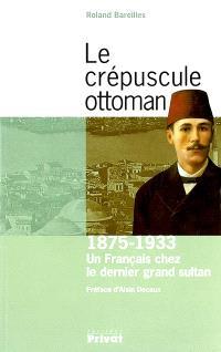 Le crépuscule ottoman : 1875-1933 : un Français chez le dernier grand sultan