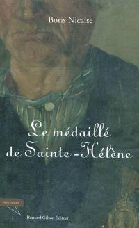 Le médaillé de Sainte-Hélène : de l'an XIII à 1815, du Portugal à la campagne de Belgique : l'histoire du 82e de ligne à travers le vécu du conscrit Léopold Nicaise