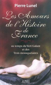 Les amours de l'histoire de France. Volume 3, Au temps du Vert Galant et des trois mousquetaires