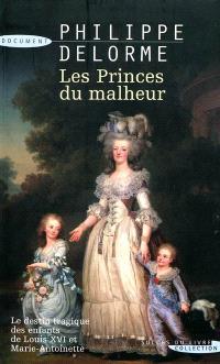 Les princes du malheur : le destin tragique des enfants de Louis XVI et Marie-Antoinette