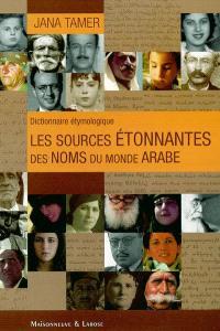 Les sources étonnantes des noms du monde arabe : dictionnaire étymologique