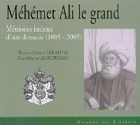 Méhémet Ali le grand : mémoires intimes d'une dynastie (1805-2005)