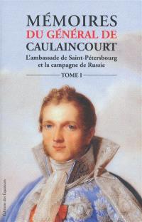 Mémoires du général de Caulaincourt, duc de Vincence, grand écuyer de l'empereur : l'ambassade de Saint-Pétersbourg et la campagne de Russie. Volume 1