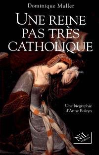 Une reine pas très catholique : Anne Boleyn, une biographie
