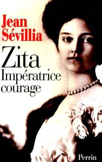 Zita, impératrice courage : 1892-1989