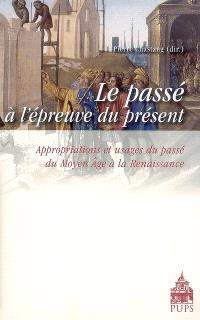 Le passé à l'épreuve du présent : appropriations et usages du passé du Moyen Age à la Renaissance